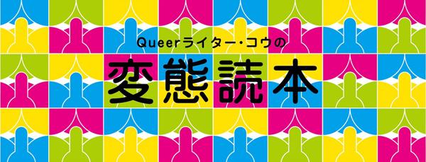 Queerライター・コウの「変態読本」